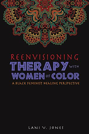Reeinvisioning Therapy with Women of Color: A Black Feminist Healing Perspective