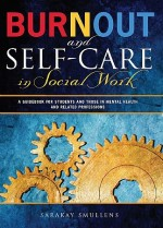 Burnout and Self-Care in Social Work: A Guidebook for Students and Those in Mental Health Related Professions