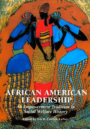 African American Leadership: An Empowerment Tradition in Social Welfare History by Iris B. Carlton-LaNey, Editor